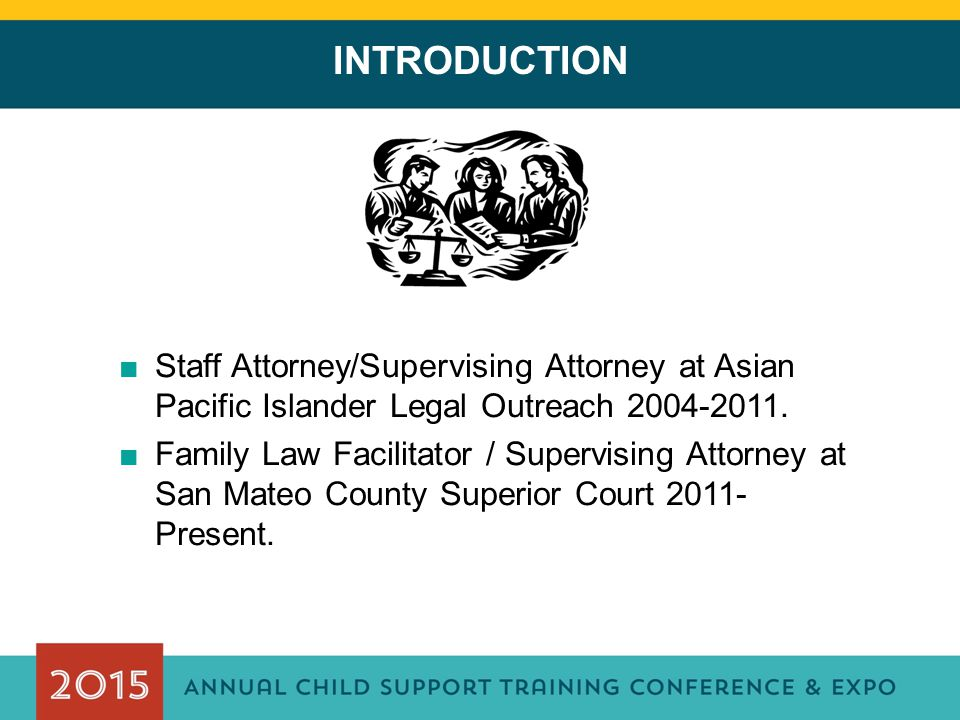 INTRODUCTION ■Staff Attorney/Supervising Attorney at Asian Pacific Islander Legal Outreach 2004-2011. ■Family Law Facilitator / Supervising Attorney a