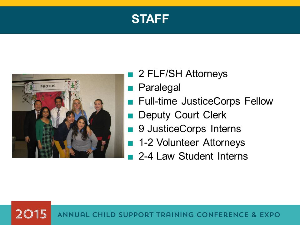 STAFF ■2 FLF/SH Attorneys ■Paralegal ■Full-time JusticeCorps Fellow ■Deputy Court Clerk ■9 JusticeCorps Interns ■1-2 Volunteer Attorneys ■2-4 Law Stud