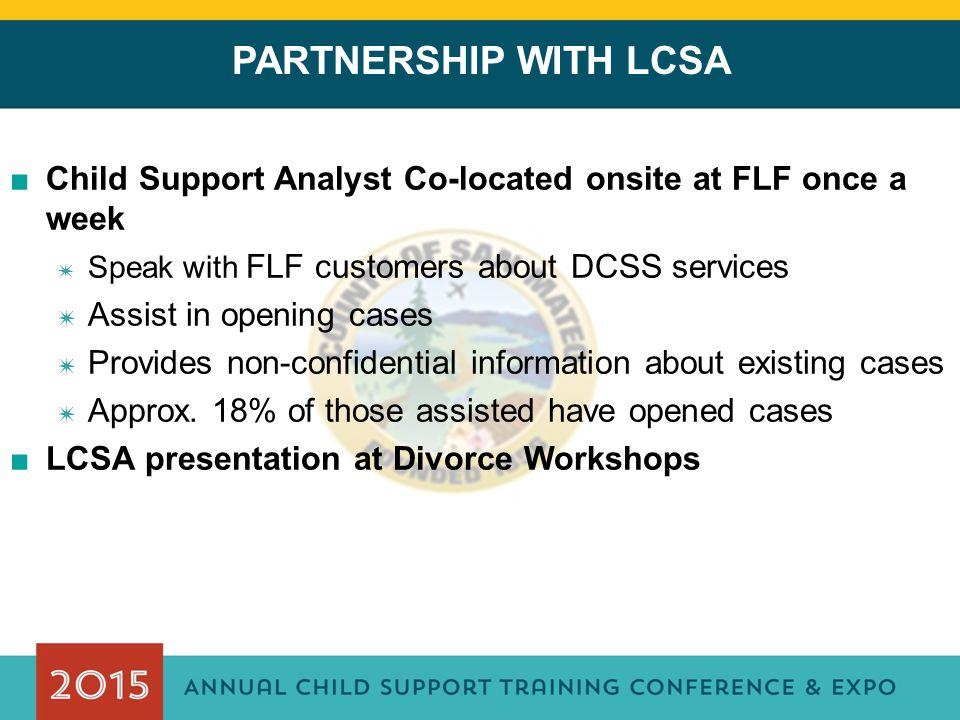 PARTNERSHIP WITH LCSA ■Child Support Analyst Co-located onsite at FLF once a week ✷ Speak with FLF customers about DCSS services ✷ Assist in opening c