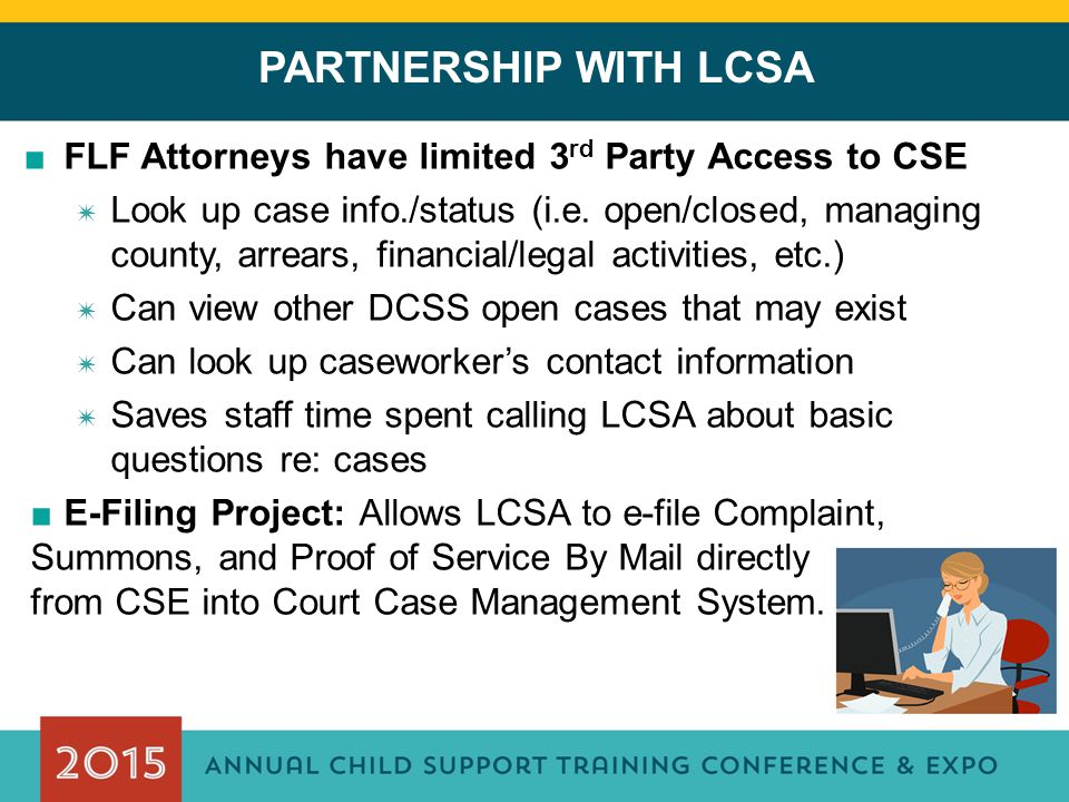 PARTNERSHIP WITH LCSA ■FLF Attorneys have limited 3 rd Party Access to CSE ✷ Look up case info./status (i.e.