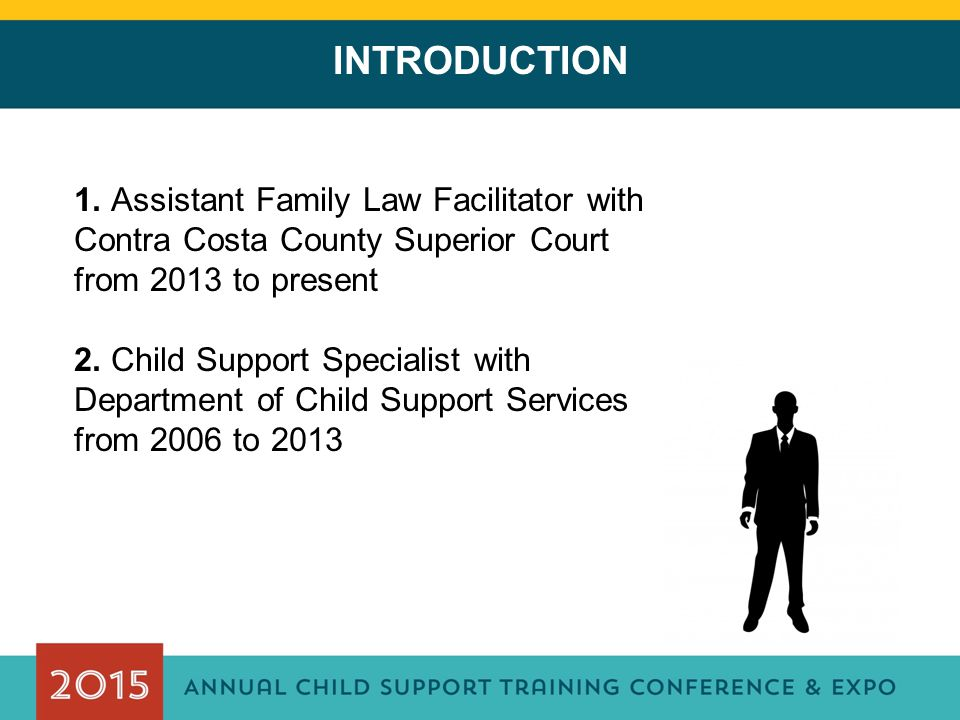 INTRODUCTION 1. Assistant Family Law Facilitator with Contra Costa County Superior Court from 2013 to present 2. Child Support Specialist with Departm