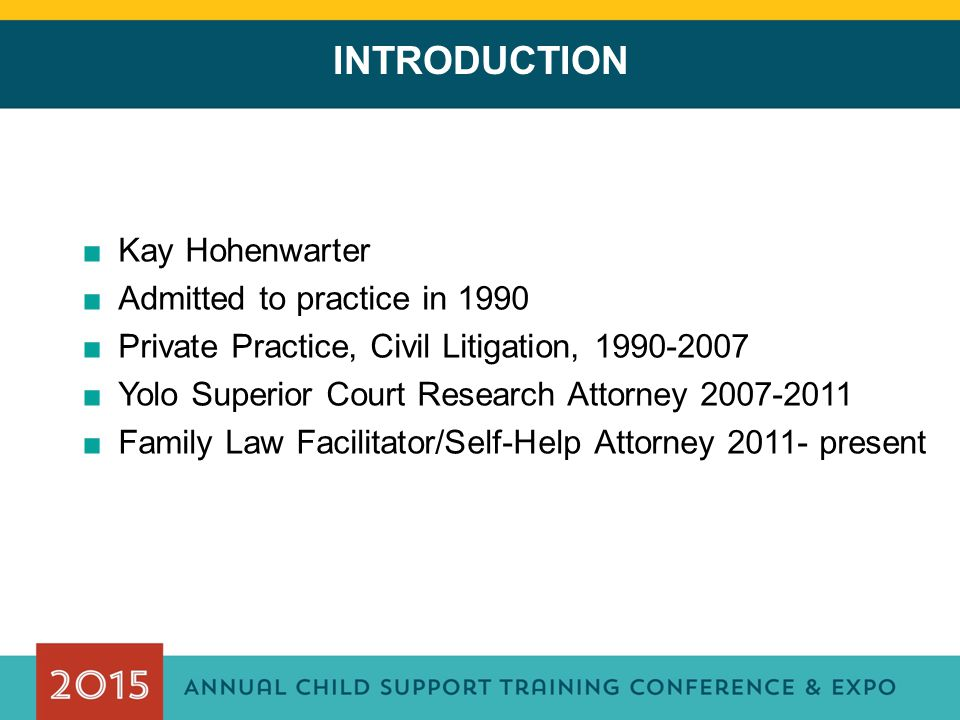 INTRODUCTION ■Kay Hohenwarter ■Admitted to practice in 1990 ■Private Practice, Civil Litigation, 1990-2007 ■Yolo Superior Court Research Attorney 2007-2011 ■Family Law Facilitator/Self-Help Attorney 2011- present