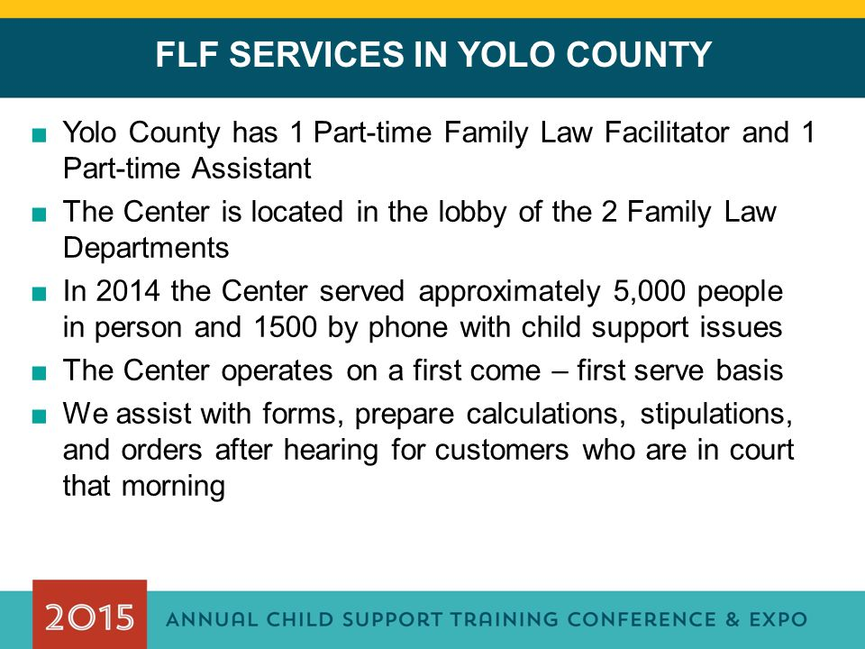 FLF SERVICES IN YOLO COUNTY ■Yolo County has 1 Part-time Family Law Facilitator and 1 Part-time Assistant ■The Center is located in the lobby of the 2 Family Law Departments ■In 2014 the Center served approximately 5,000 people in person and 1500 by phone with child support issues ■The Center operates on a first come – first serve basis ■We assist with forms, prepare calculations, stipulations, and orders after hearing for customers who are in court that morning