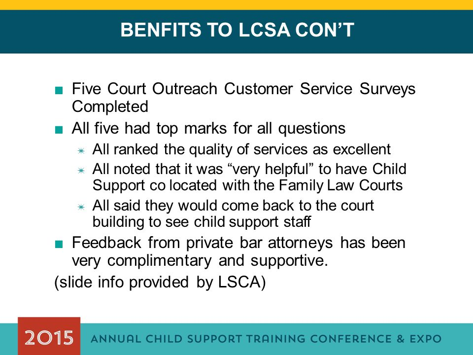 BENFITS TO LCSA CON'T ■Five Court Outreach Customer Service Surveys Completed ■All five had top marks for all questions ✷ All ranked the quality of services as excellent ✷ All noted that it was very helpful to have Child Support co located with the Family Law Courts ✷ All said they would come back to the court building to see child support staff ■Feedback from private bar attorneys has been very complimentary and supportive.