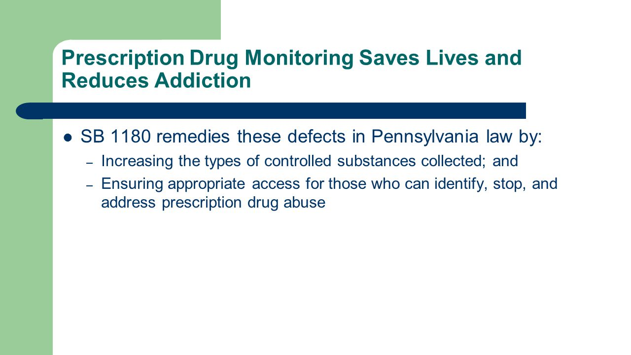 Prescription Drug Monitoring Saves Lives and Reduces Addiction SB 1180 remedies these defects in Pennsylvania law by: – Increasing the types of controlled substances collected; and – Ensuring appropriate access for those who can identify, stop, and address prescription drug abuse