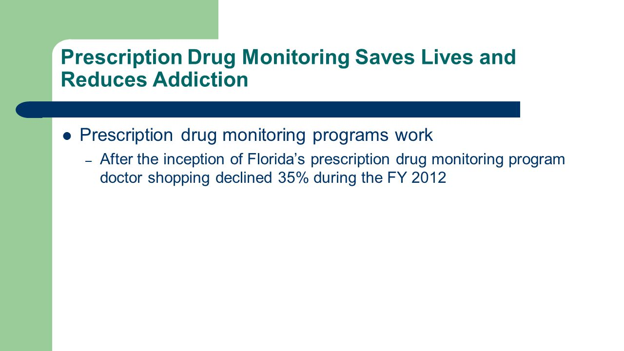 Prescription Drug Monitoring Saves Lives and Reduces Addiction Prescription drug monitoring programs work – After the inception of Florida's prescription drug monitoring program doctor shopping declined 35% during the FY 2012