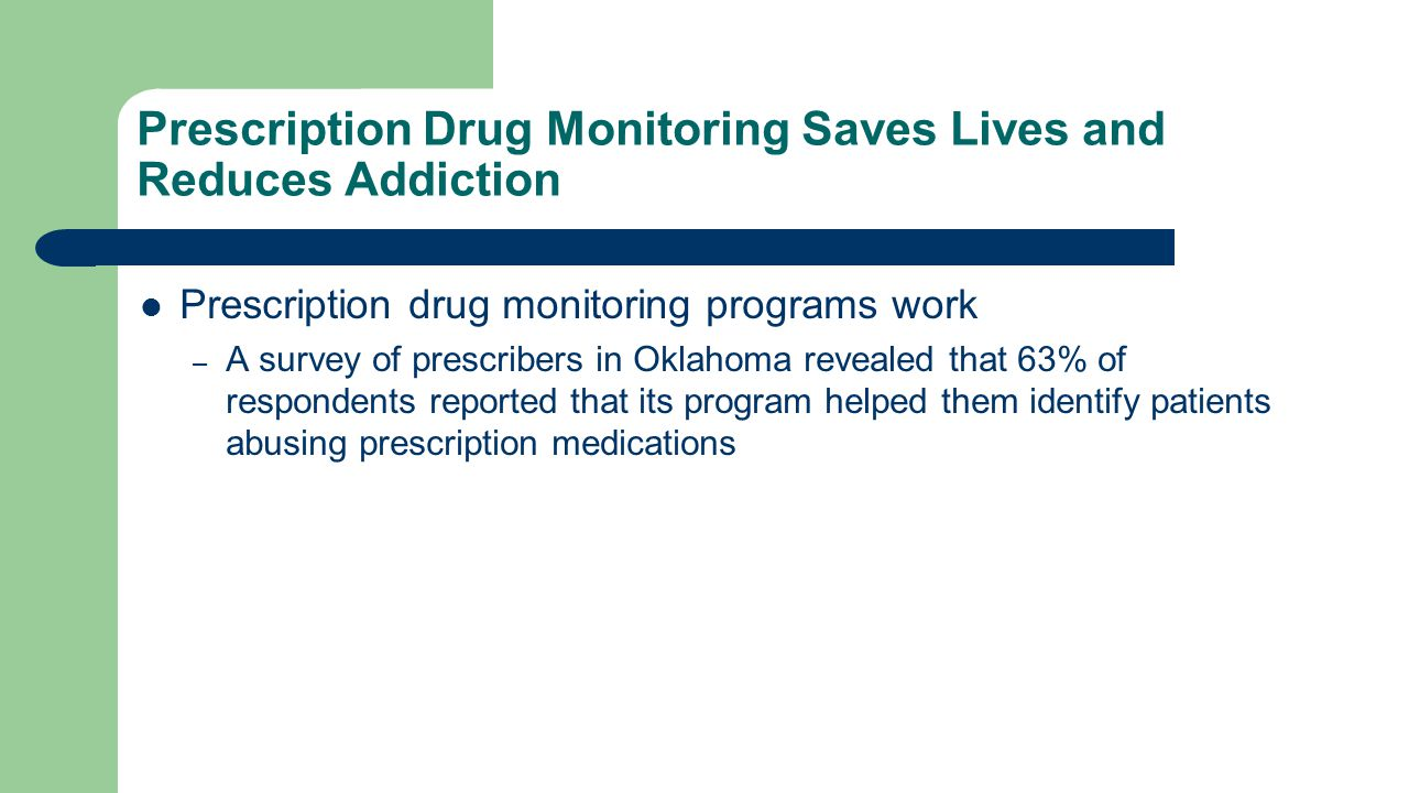 Prescription Drug Monitoring Saves Lives and Reduces Addiction Prescription drug monitoring programs work – A survey of prescribers in Oklahoma revealed that 63% of respondents reported that its program helped them identify patients abusing prescription medications