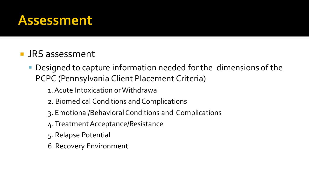  JRS assessment  Designed to capture information needed for the dimensions of the PCPC (Pennsylvania Client Placement Criteria) 1.