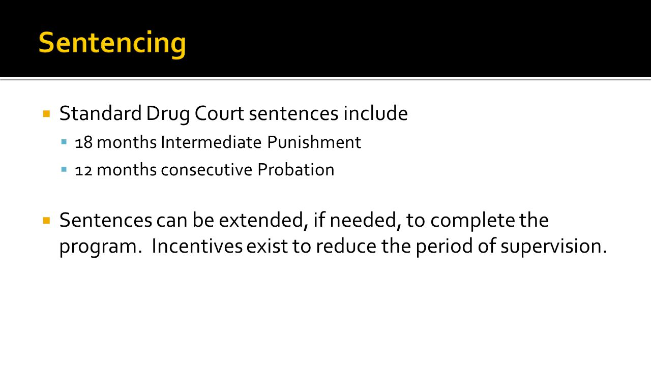  Standard Drug Court sentences include  18 months Intermediate Punishment  12 months consecutive Probation  Sentences can be extended, if needed, to complete the program.