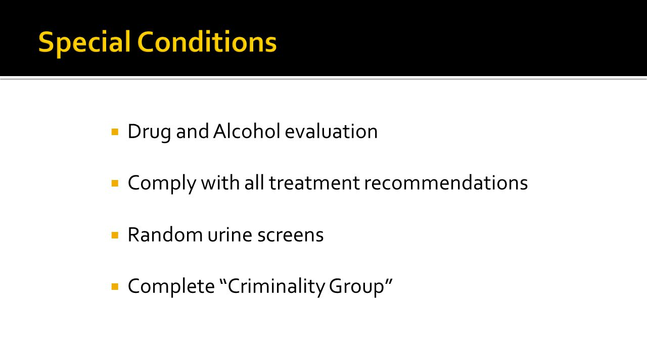  Drug and Alcohol evaluation  Comply with all treatment recommendations  Random urine screens  Complete Criminality Group