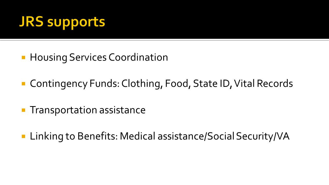  Housing Services Coordination  Contingency Funds: Clothing, Food, State ID, Vital Records  Transportation assistance  Linking to Benefits: Medical assistance/Social Security/VA