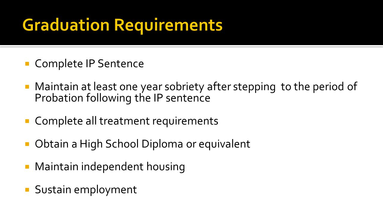  Complete IP Sentence  Maintain at least one year sobriety after stepping to the period of Probation following the IP sentence  Complete all treatment requirements  Obtain a High School Diploma or equivalent  Maintain independent housing  Sustain employment