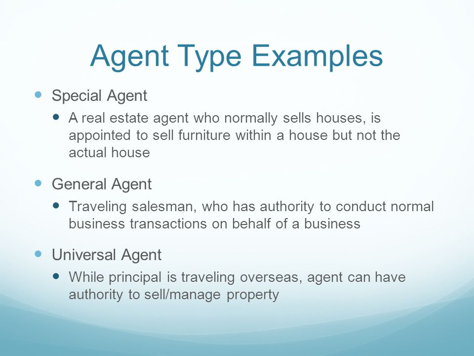 Agent Type Examples Special Agent A real estate agent who normally sells houses, is appointed to sell furniture within a house but not the actual house General Agent Traveling salesman, who has authority to conduct normal business transactions on behalf of a business Universal Agent While principal is traveling overseas, agent can have authority to sell/manage property