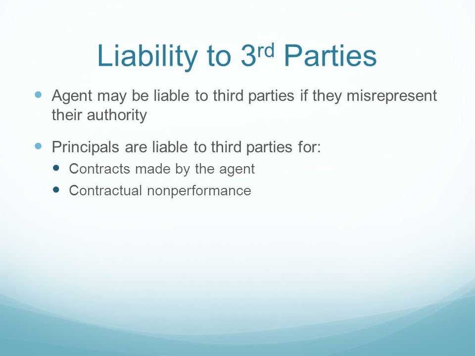 Liability to 3 rd Parties Agent may be liable to third parties if they misrepresent their authority Principals are liable to third parties for: Contracts made by the agent Contractual nonperformance
