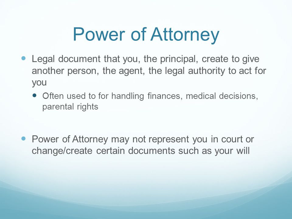 Power of Attorney Legal document that you, the principal, create to give another person, the agent, the legal authority to act for you Often used to for handling finances, medical decisions, parental rights Power of Attorney may not represent you in court or change/create certain documents such as your will