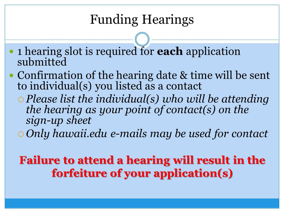 Funding Hearings 1 hearing slot is required for each application submitted Confirmation of the hearing date & time will be sent to individual(s) you listed as a contact  Please list the individual(s) who will be attending the hearing as your point of contact(s) on the sign-up sheet  Only hawaii.edu e-mails may be used for contact Failure to attend a hearing will result in the forfeiture of your application(s)