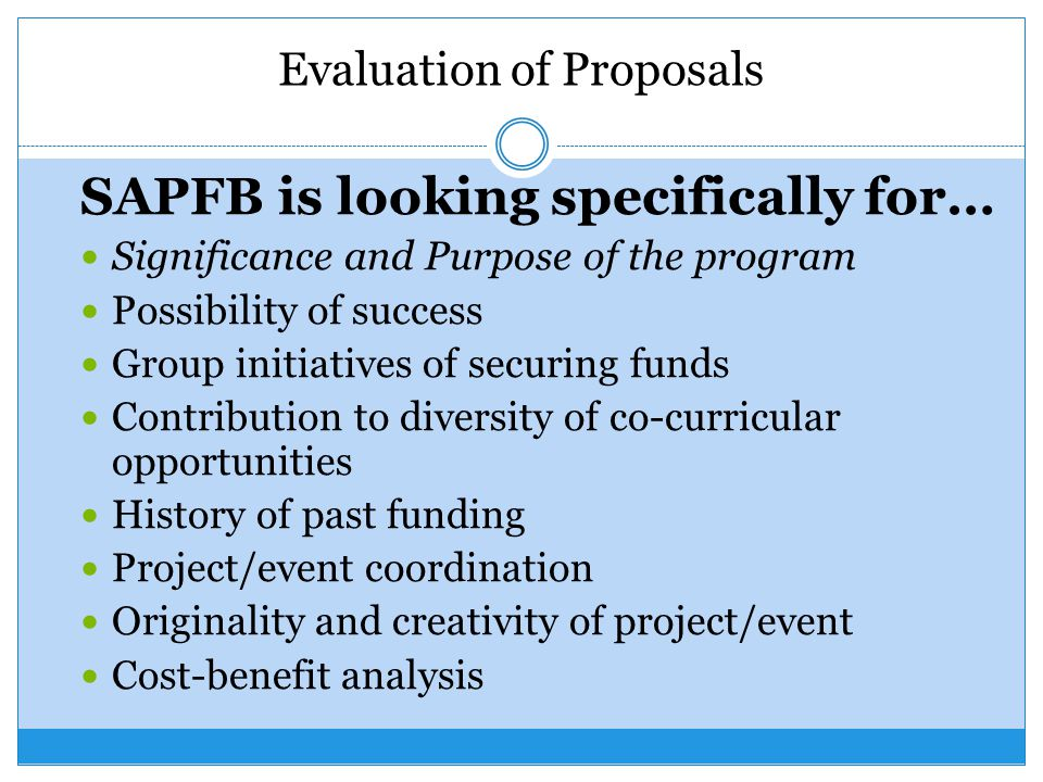 Evaluation of Proposals SAPFB is looking specifically for… Significance and Purpose of the program Possibility of success Group initiatives of securing funds Contribution to diversity of co-curricular opportunities History of past funding Project/event coordination Originality and creativity of project/event Cost-benefit analysis