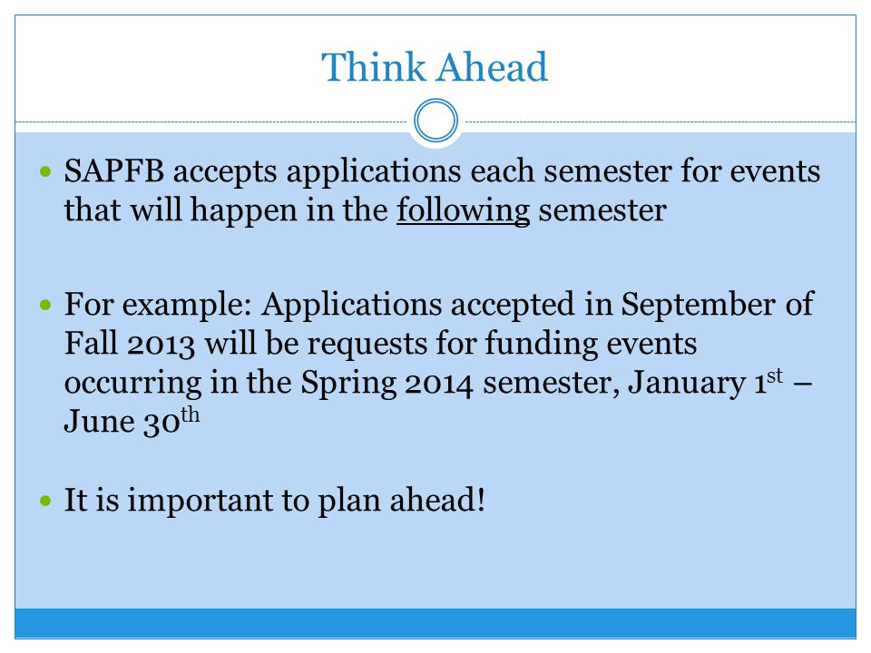 Think Ahead SAPFB accepts applications each semester for events that will happen in the following semester For example: Applications accepted in September of Fall 2013 will be requests for funding events occurring in the Spring 2014 semester, January 1 st – June 30 th It is important to plan ahead!