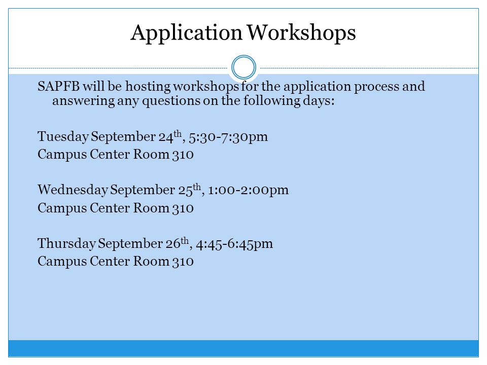 Application Workshops SAPFB will be hosting workshops for the application process and answering any questions on the following days: Tuesday September 24 th, 5:30-7:30pm Campus Center Room 310 Wednesday September 25 th, 1:00-2:00pm Campus Center Room 310 Thursday September 26 th, 4:45-6:45pm Campus Center Room 310