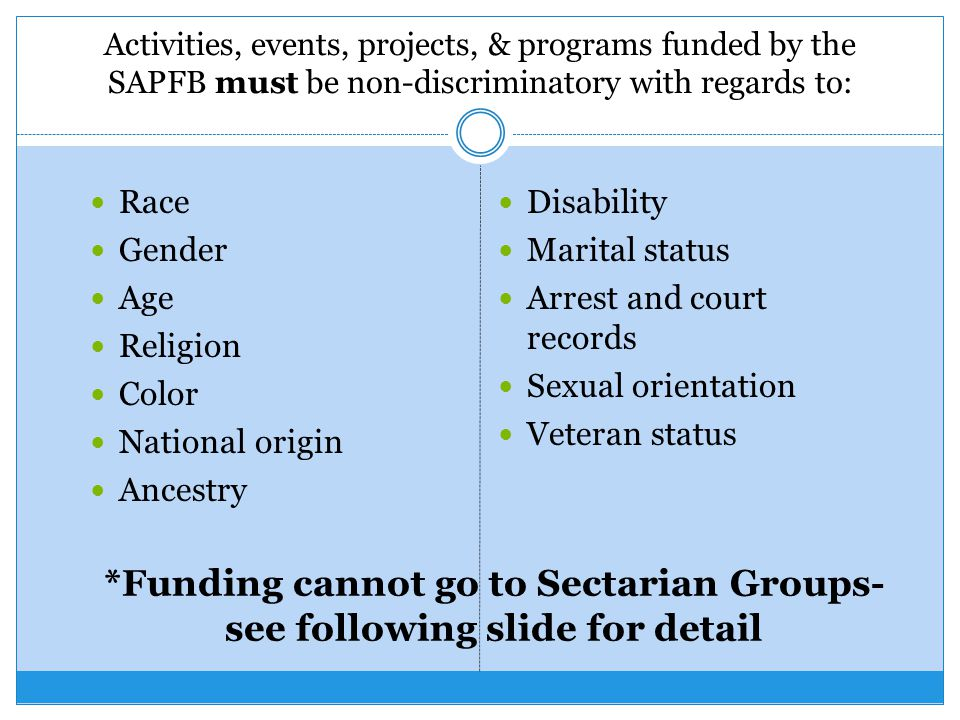 Activities, events, projects, & programs funded by the SAPFB must be non-discriminatory with regards to: Race Gender Age Religion Color National origin Ancestry Disability Marital status Arrest and court records Sexual orientation Veteran status *Funding cannot go to Sectarian Groups- see following slide for detail