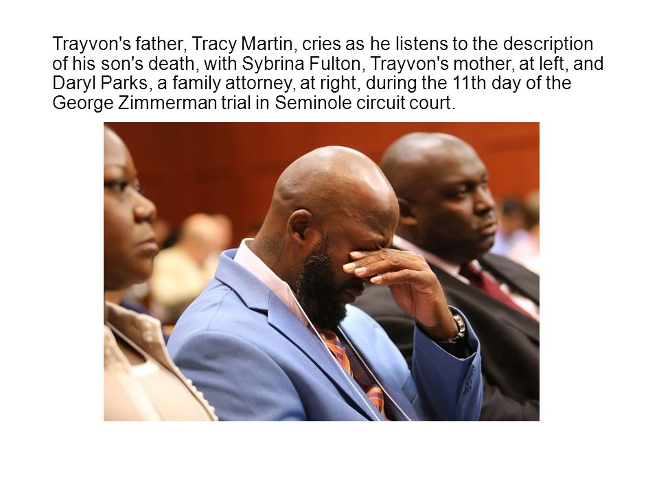 Trayvon s father, Tracy Martin, cries as he listens to the description of his son s death, with Sybrina Fulton, Trayvon s mother, at left, and Daryl Parks, a family attorney, at right, during the 11th day of the George Zimmerman trial in Seminole circuit court.