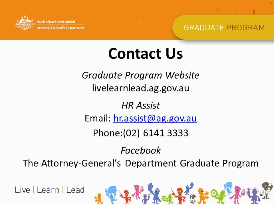 Contact Us Graduate Program Website livelearnlead.ag.gov.au HR Assist Email: hr.assist@ag.gov.auhr.assist@ag.gov.au Phone:(02) 6141 3333 Facebook The Attorney-General's Department Graduate Program