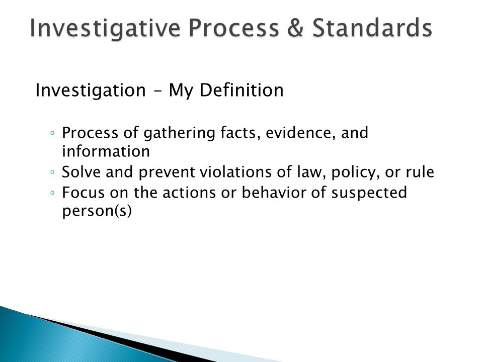 Investigation – My Definition ◦ Process of gathering facts, evidence, and information ◦ Solve and prevent violations of law, policy, or rule ◦ Focus o