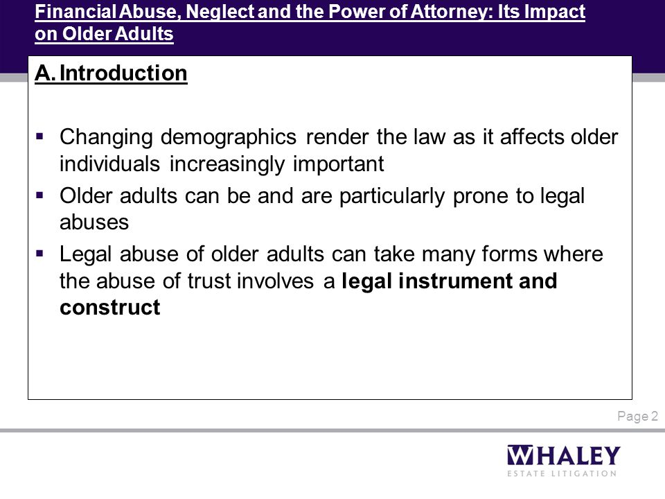 Financial Abuse, Neglect and the Power of Attorney: Its Impact on Older Adults A.Introduction  Changing demographics render the law as it affects older individuals increasingly important  Older adults can be and are particularly prone to legal abuses  Legal abuse of older adults can take many forms where the abuse of trust involves a legal instrument and construct Page 2