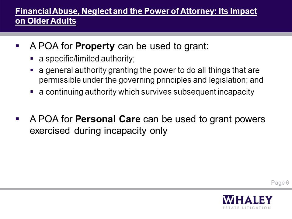 Financial Abuse, Neglect and the Power of Attorney: Its Impact on Older Adults  A POA for Property can be used to grant:  a specific/limited authority;  a general authority granting the power to do all things that are permissible under the governing principles and legislation; and  a continuing authority which survives subsequent incapacity  A POA for Personal Care can be used to grant powers exercised during incapacity only Page 6