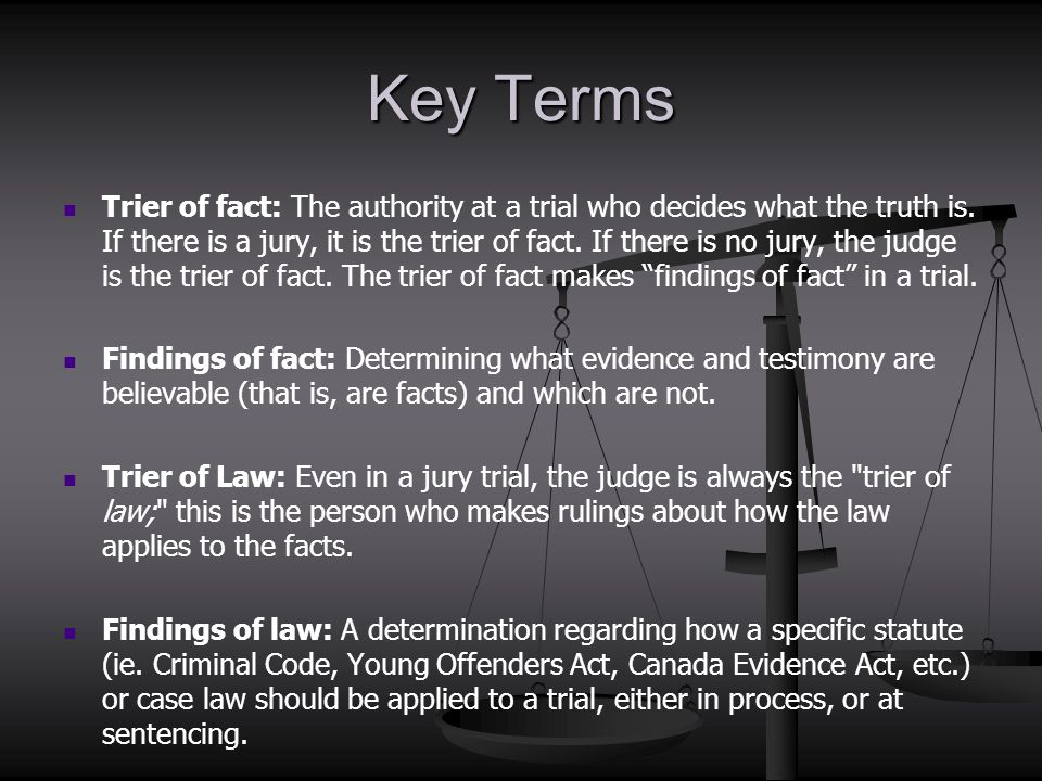 Key Terms Trier of fact: The authority at a trial who decides what the truth is. If there is a jury, it is the trier of fact. If there is no jury, the