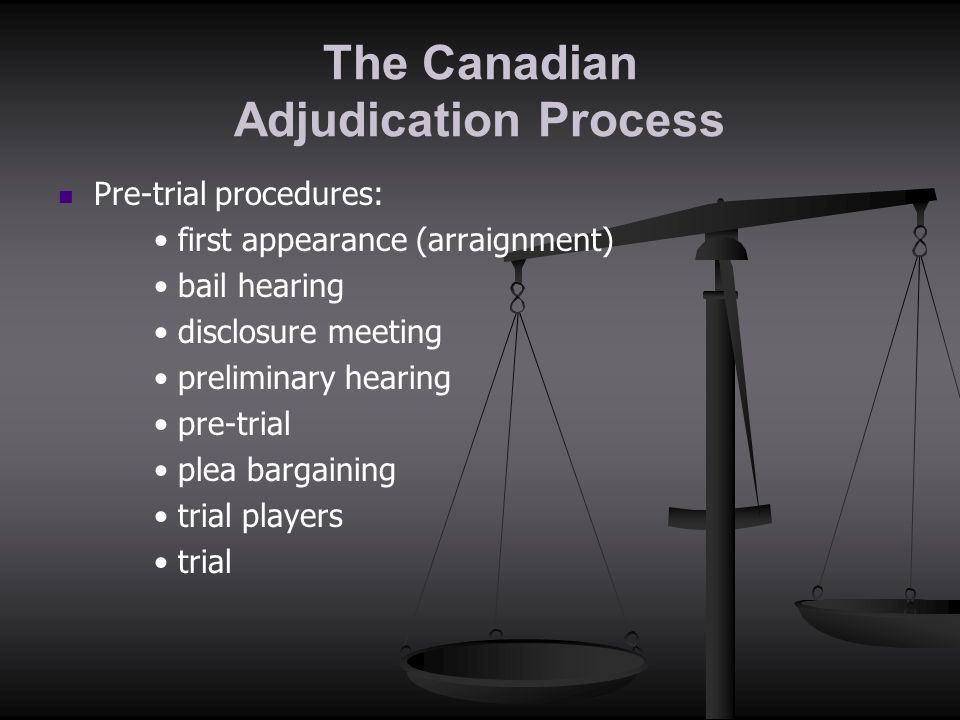 The Canadian Adjudication Process Pre-trial procedures: first appearance (arraignment) bail hearing disclosure meeting preliminary hearing pre-trial p