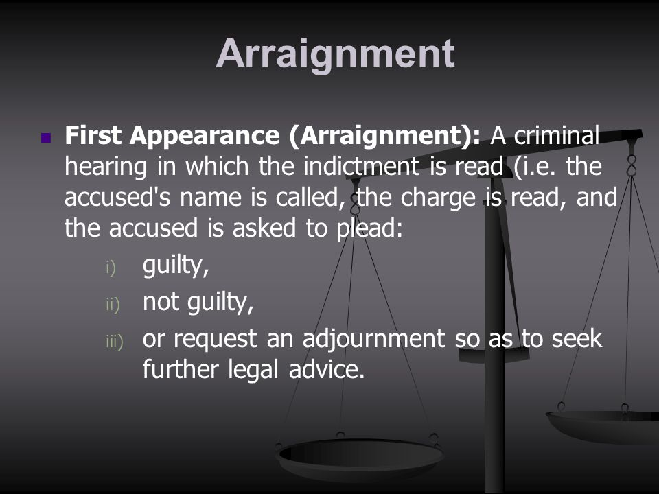 Arraignment First Appearance (Arraignment): A criminal hearing in which the indictment is read (i.e. the accused's name is called, the charge is read,