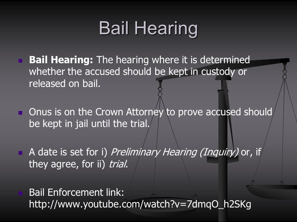 Bail Hearing Bail Hearing: The hearing where it is determined whether the accused should be kept in custody or released on bail. Onus is on the Crown
