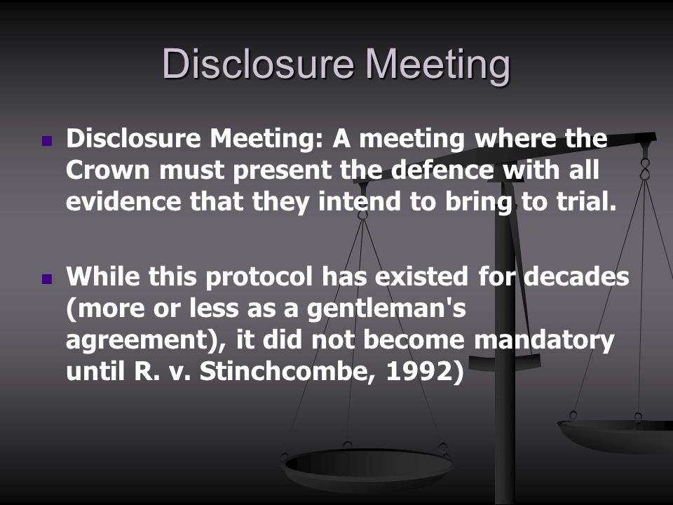 Disclosure Meeting Disclosure Meeting: A meeting where the Crown must present the defence with all evidence that they intend to bring to trial. While