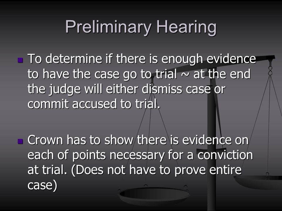 Preliminary Hearing To determine if there is enough evidence to have the case go to trial ~ at the end the judge will either dismiss case or commit ac