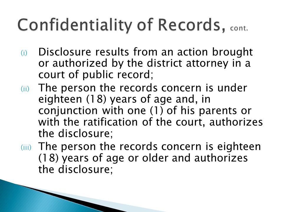 (i) Disclosure results from an action brought or authorized by the district attorney in a court of public record; (ii) The person the records concern is under eighteen (18) years of age and, in conjunction with one (1) of his parents or with the ratification of the court, authorizes the disclosure; (iii) The person the records concern is eighteen (18) years of age or older and authorizes the disclosure;