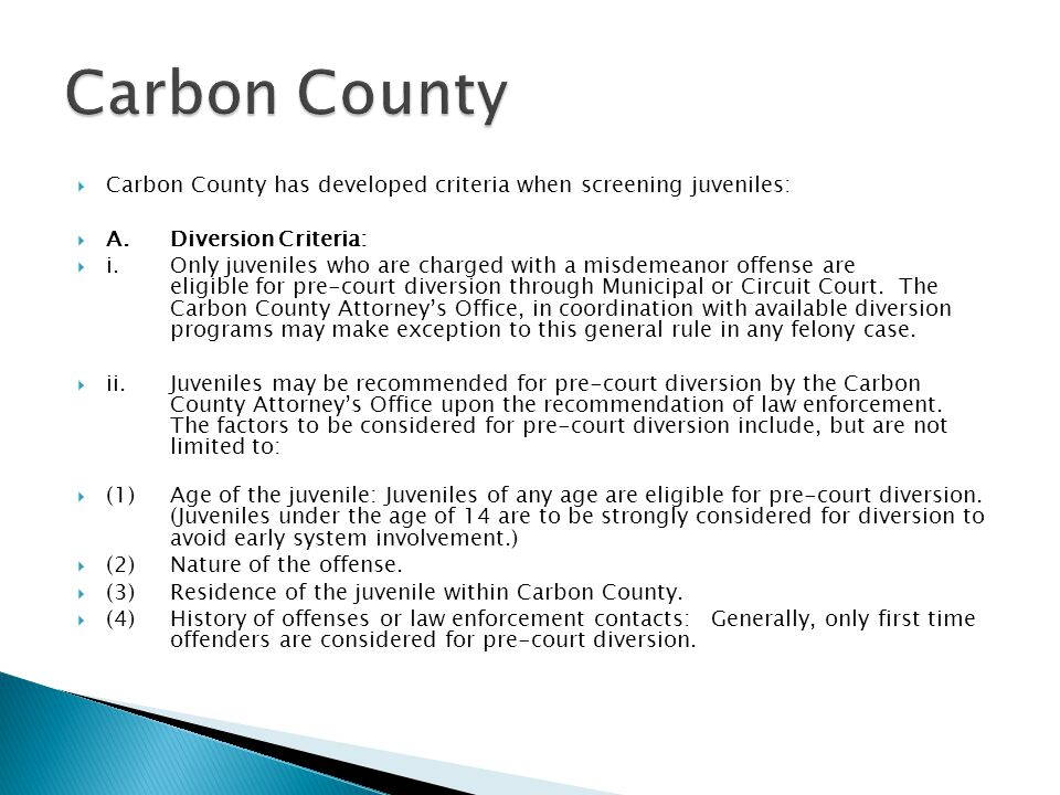  Carbon County has developed criteria when screening juveniles:  A.Diversion Criteria:  i.Only juveniles who are charged with a misdemeanor offense are eligible for pre-court diversion through Municipal or Circuit Court.