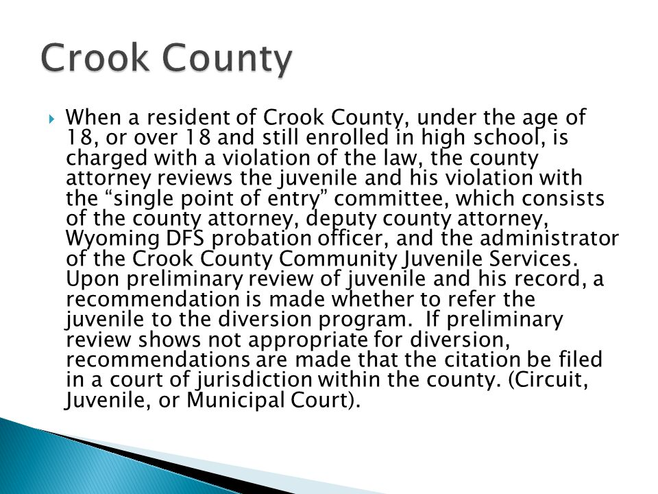  When a resident of Crook County, under the age of 18, or over 18 and still enrolled in high school, is charged with a violation of the law, the county attorney reviews the juvenile and his violation with the single point of entry committee, which consists of the county attorney, deputy county attorney, Wyoming DFS probation officer, and the administrator of the Crook County Community Juvenile Services.