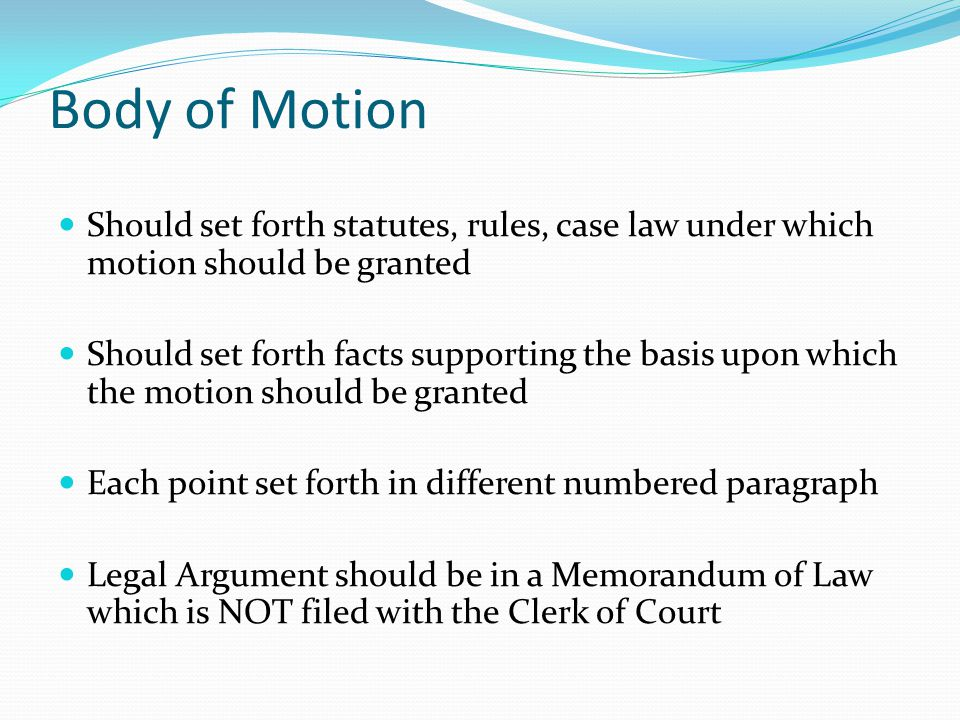 Body of Motion Should set forth statutes, rules, case law under which motion should be granted Should set forth facts supporting the basis upon which the motion should be granted Each point set forth in different numbered paragraph Legal Argument should be in a Memorandum of Law which is NOT filed with the Clerk of Court