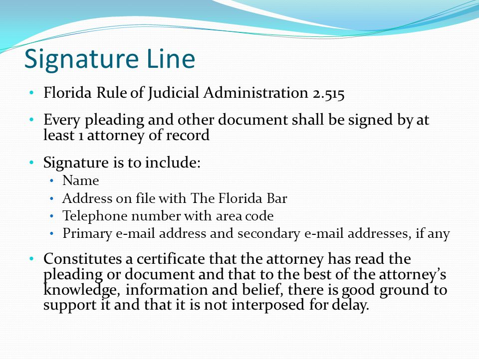 Signature Line Florida Rule of Judicial Administration 2.515 Every pleading and other document shall be signed by at least 1 attorney of record Signature is to include: Name Address on file with The Florida Bar Telephone number with area code Primary e-mail address and secondary e-mail addresses, if any Constitutes a certificate that the attorney has read the pleading or document and that to the best of the attorney's knowledge, information and belief, there is good ground to support it and that it is not interposed for delay.