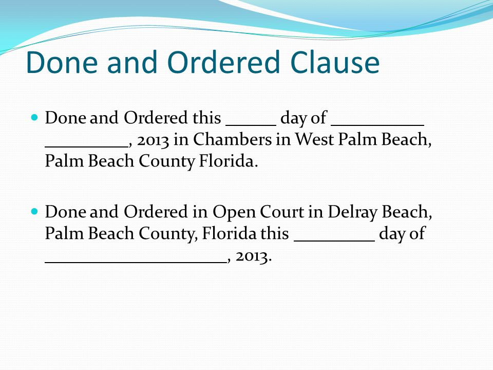 Done and Ordered Clause Done and Ordered this day of, 2013 in Chambers in West Palm Beach, Palm Beach County Florida. Done and Ordered in Open Court i