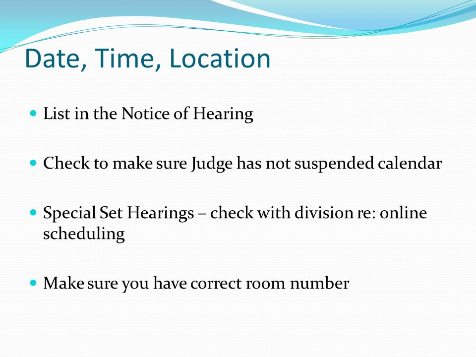 Date, Time, Location List in the Notice of Hearing Check to make sure Judge has not suspended calendar Special Set Hearings – check with division re: