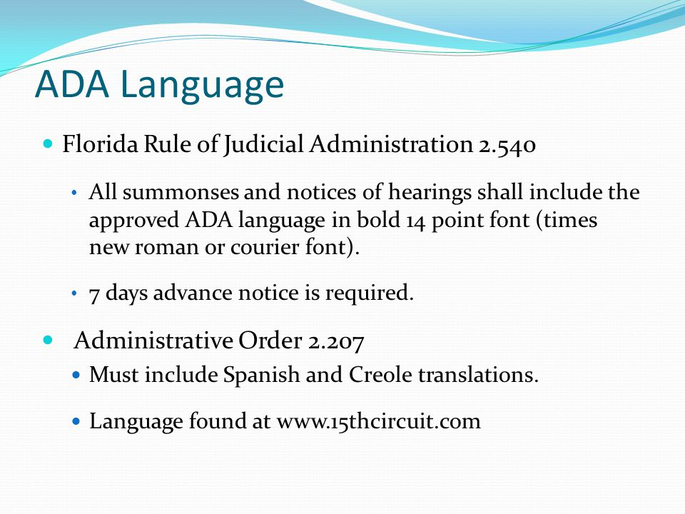 ADA Language Florida Rule of Judicial Administration 2.540 All summonses and notices of hearings shall include the approved ADA language in bold 14 point font (times new roman or courier font).
