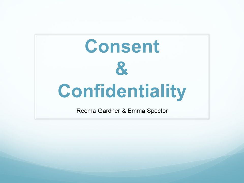 Consent & Confidentiality Reema Gardner & Emma Spector