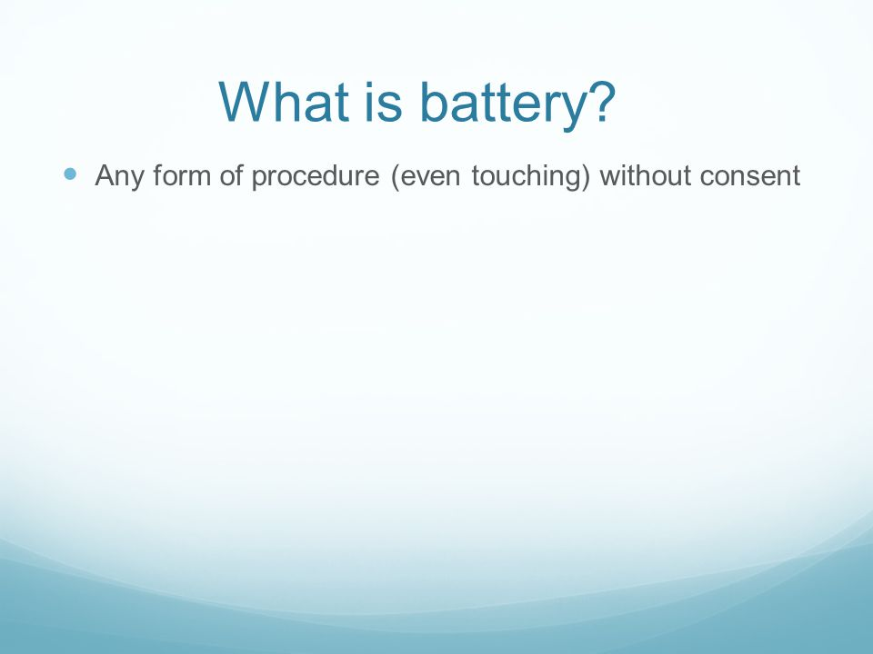 What is battery Any form of procedure (even touching) without consent