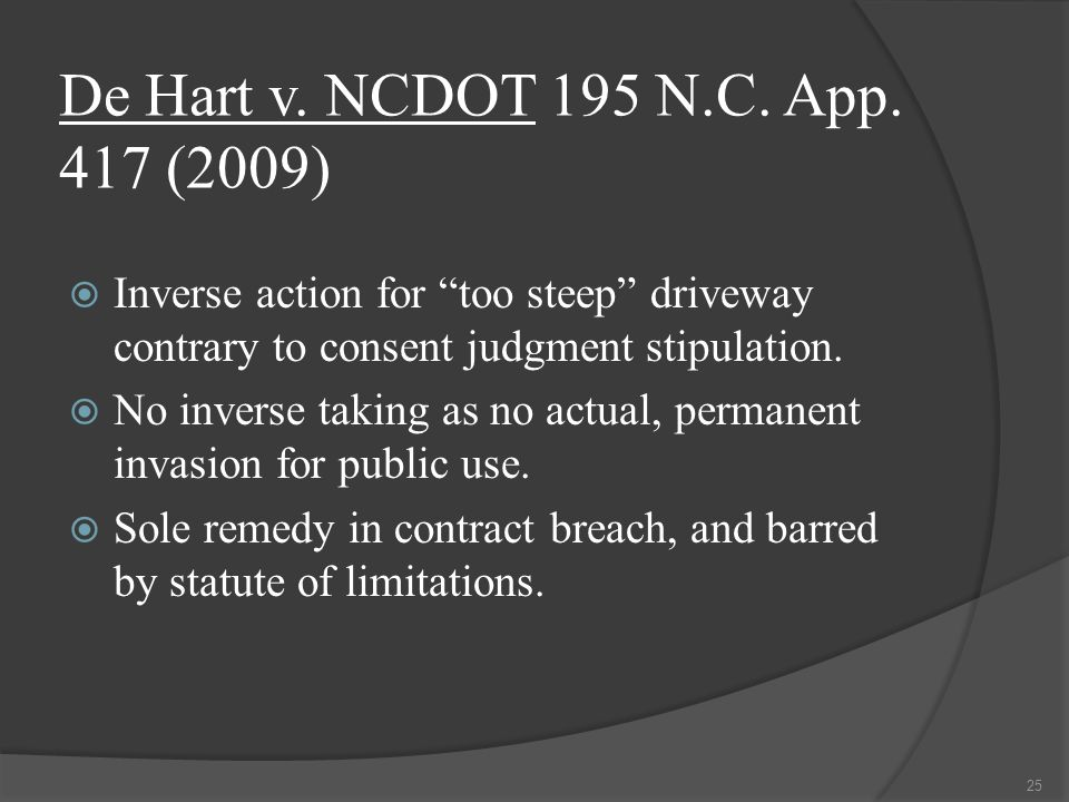 """De Hart v. NCDOT 195 N.C. App. 417 (2009)  Inverse action for """"too steep"""" driveway contrary to consent judgment stipulation.  No inverse taking as n"""