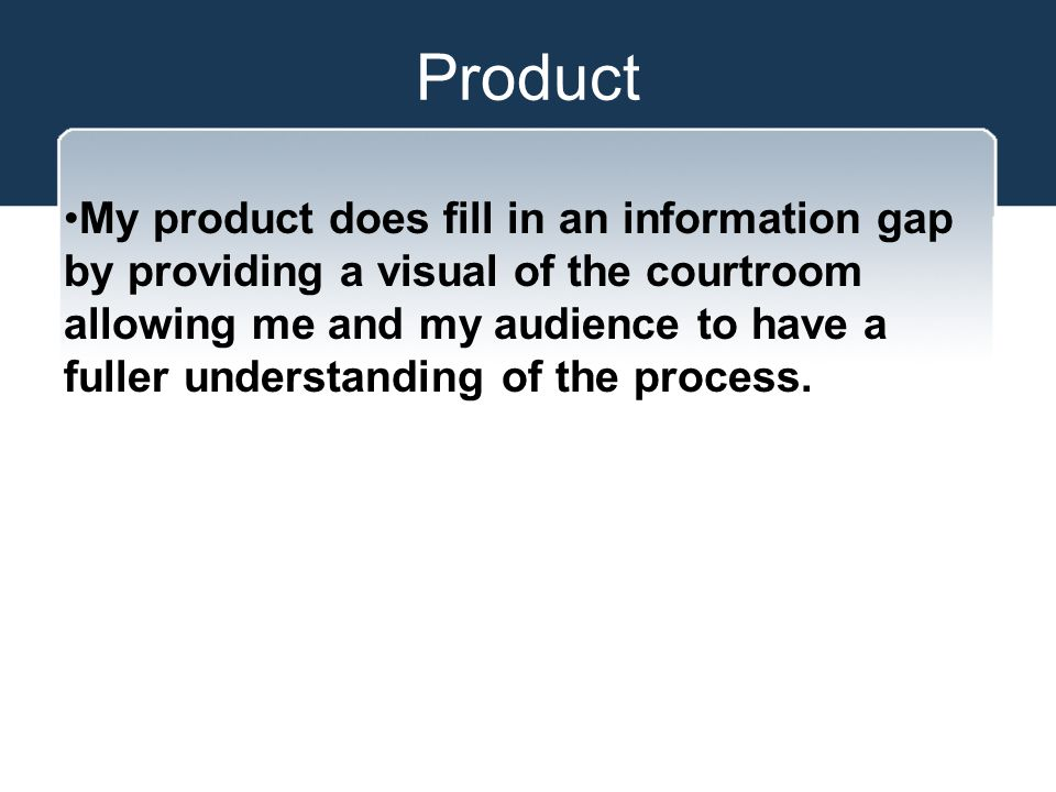 Product My product does fill in an information gap by providing a visual of the courtroom allowing me and my audience to have a fuller understanding of the process.