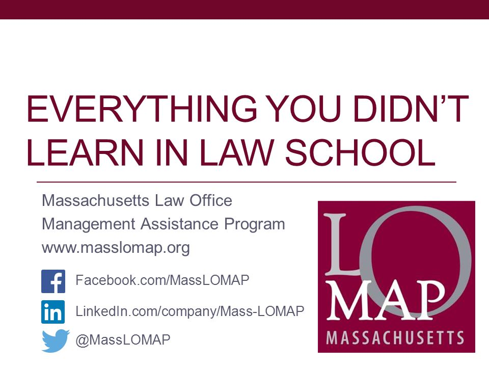 EVERYTHING YOU DIDN'T LEARN IN LAW SCHOOL Massachusetts Law Office Management Assistance Program www.masslomap.org LinkedIn.com/company/Mass-LOMAP Facebook.com/MassLOMAP @MassLOMAP
