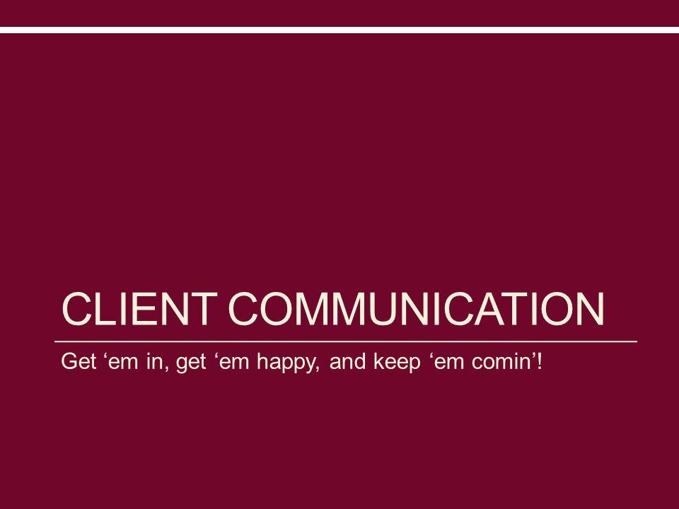 CLIENT COMMUNICATION Get 'em in, get 'em happy, and keep 'em comin'!