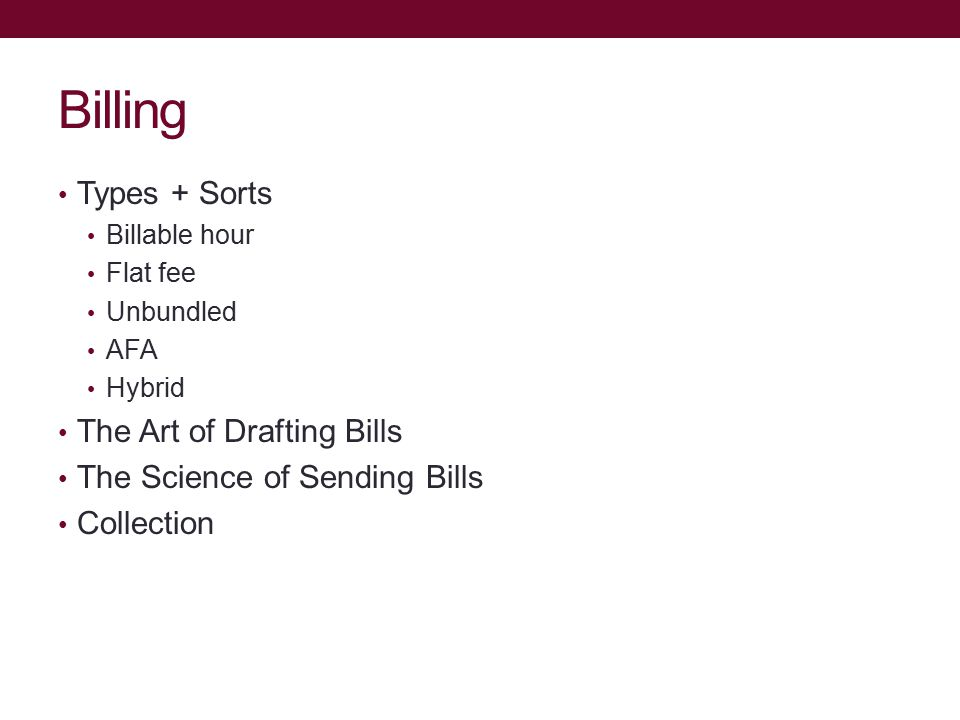Billing Types + Sorts Billable hour Flat fee Unbundled AFA Hybrid The Art of Drafting Bills The Science of Sending Bills Collection